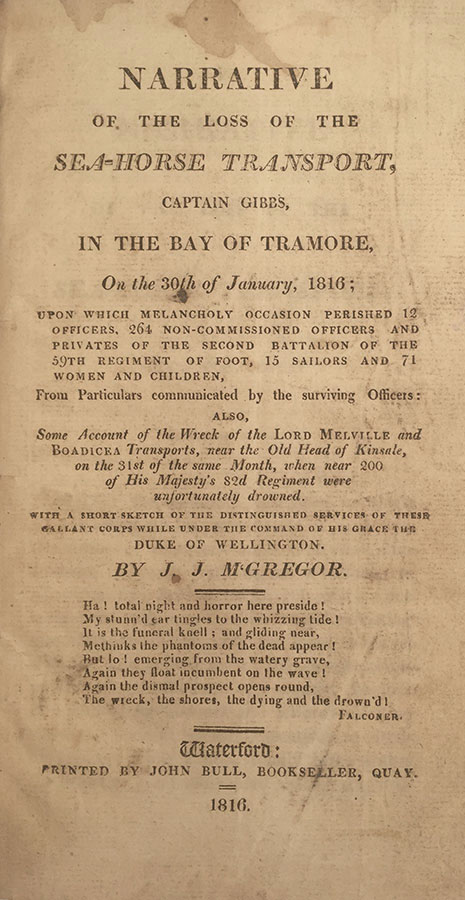 Narrative of the Loss of the Sea-Horse Transport, Captain Gibbs, in the Bay of Tramore, On the 30th of January, 1816; upon which melancholy occasion perished 12 officers, 264 non-commissioned officers and privates of the Second Battalion of the 59th Regiment of foot, 15 sailors and 71 women and children, from particulars communicated by the surviving officers : also, some account of the wreck of the Lord Melville, and Boadicea transports, near the Old Head of Kinsale, on the 31st of the same month, when near 200 of His Majesty's 82d Regiment were unfortunately drowned : with a short sketch of the distinguished services of these gallant corps while under the command of His Grace the Duke of Wellington. J. J. M'Gregor.