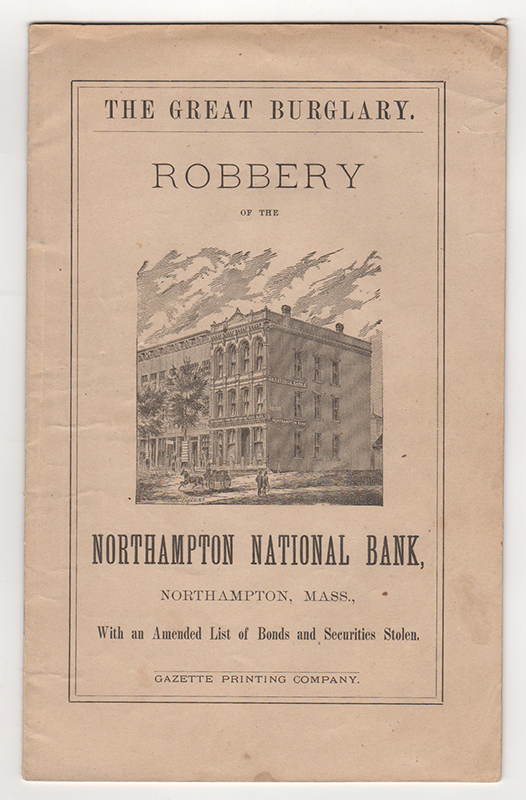 The Greatest Burglary on Record: Robbery of the Northampton National Bank : The Cashier Overpowered at Midnight, Tortured, and Forced to Give the Combinations to the Vault and Safe : Eight Hundred Thousand Dollars in Money and Bonds Stolen : $25,000 Reward.