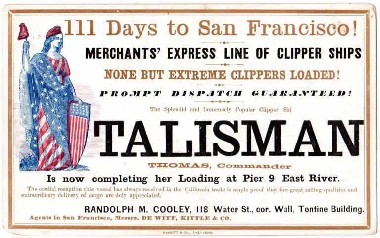 111 Days to San Francisco! Merchants' Express Line of Clipper Ships[.] None But Extreme Clippers Loaded! Prompt Dispatch Guaranteed! The Splendid and Immensely Popular Clipper Shi[p] TALISMAN [-] THOMAS, Commander - is now completing her Loading at Pier 9 East River.