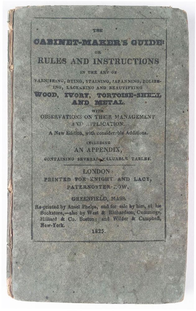 The Cabinet-Maker's Guide: Or Rules and Instructions in the Art of Varnishing, Dying, Staining, Japanning, Polishing, Lackering and Beautifying Wood, Ivory, Tortoise-shell and Metal. With Observations on their Management and Application. G. A.? Siddons.