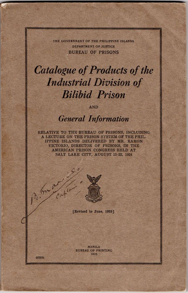 Catalogue of Products of the Industrial Division of Bilibid Prison and General Information. Revised to June, 1925. Relative to the Bureau of Prisons, including a lecture of the prison system of the Philippine Islands delivered by Mr. Ramon Victorio, Director of Prisons, in the American Prison Congress held at Salt Lake city, August 15-22, 1924. Bureau of Prisons Government of the Philippine Islands Department of Justice.