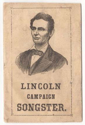 Lincoln Campaign Songster for the Use of Clubs. Containing All the Most Popular Songs.