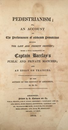 Pedestrianism; or, an Account of the Performances of Celebrated Pedestrians During the Last and Present Century; With a Full Narrative of Captain Barclay's Public and Private Matches; and an Essay on Training. By the Author of the History of Aberdeen, &c. &c. &c. Walter Thom.