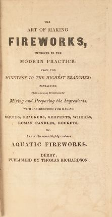 The Art of Making Fireworks, Improved to the Modern Practice from the Minutest to the Highest Branches: Containing the Plain and easy Directions for Mixing and Preparing the Ingredients, with instructions for making Squibs, Crackers, Serpents, Wheels, Roman Candles, &c. As also for some highly curious Aquatic Fireworks.