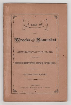 A List of the Wrecks Around Nantucket Since the Settlement of the Island, and the Incidents Connected Therewith, Embracing Over 500 Vessels. Arthur H. Gardner.