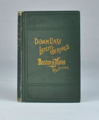 Down East Latch Strings; or Seashore, Lakes and Mountains by the Boston & Maine Railroad. Descriptive of the Tourist Region of New England,