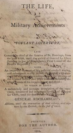 The Life and Military Achievements of Tousant Loverture, late general in chief of the armies of St. Domingo, from the year 1792, until the arrival of General Le Clerc (brother in law to Napoleon Buonaparte, First Consul of the French Republic,) with an impartial account of his political conduct during, and subsequent to that period, diversified with a variety of circumstances interesting to the citizens of the United States and West Indians, detailing the actual causes of his imprisonment and death: to which is added, a melancholy and accurate description of the rapacious, tyrannical and inhumane conduct of General Le Clerc, until his death: also his successor Gen. Rochambeau's actions, until the evacuation of that colony, and capture by the British, in the fall of 1803.