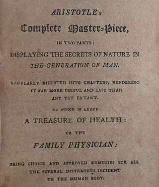 Aristotle's Complete Master-Piece, in two parts: Displaying the Secrets of Nature in the generation of Man. Regularly digested into chapters, rendering it far more useful and easy than any yet extant. To which is added A Treasure of Health: or the Family Physician: Being choice and approved remedies for all the several distempers incident to the human body.