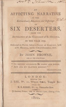 An Affecting Narrative of the Extraordinary Adventures and Sufferings of Six Deserters from the Artillery of the Garrison of St. Helena, in the Year 1799. Delivered on Oath, Before a Court of Enquiry, Held at St. Helena, on the 12th of December, 1801. John Browne.