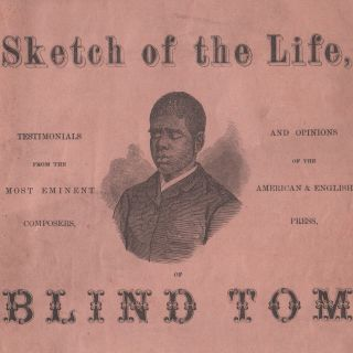 Songs, Sketch of the Life, Testimonials from the Most Eminent Composers, and Opinions of the American & English Press, of Blind Tom The Marvelous Musical Prodigy, The Negro Boy Pianist Whose Recent Performances at the Great St. James' and Egyptian Halls, London, and Salle Hertz, Paris, Have Created Such a Profound Sensation.
