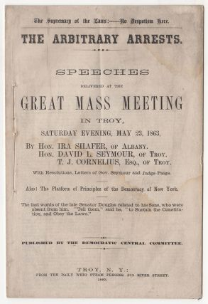 The Supremacy of the Laws:—No Despotism Here. The Arbitrary Arrests. Speeches Delivered at the Great Mass Meeting In Troy., Saturday Evening, May 23, 1863…. Hon. T. J. Cornelius, Ira Shafer, Hon. David L. Seymour.