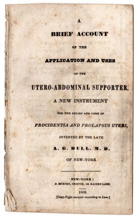 A Brief Account of the Application and Uses of the Utero-Abdominal Supporter, A New Instrument for the Relief and Procidentia and Prolapsus Uteri, Invented by the late A. G. Hull, M.D. of New-York.