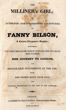 The Milliner's Girl; Or, Authentic and Interesting Adventures of Fanny Bilson, a Country Clergyman's Daughter; Describing, the Circumstances Which Induced Her to Leave Her Father, Her Journey to London, and Remarkable Occurrence at the Inn; With Her Preservation From Ruin, and Further Particulars of Her Life to Her Marriage.