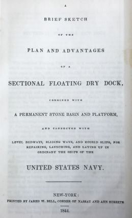 A Brief Sketch of the Plan and Advantages of a Sectional Floating Dry Dock, combined with a Permanent Stone Basin and Platform, and connected with level bedways, sliding ways, and housed slips, for repairing, launching, and laying up in ordinary the ships of the United States Navy.