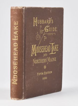 Hubbard's Guide to Moosehead Lake and Northern Maine. Being the Fourth Edition, Revised and...